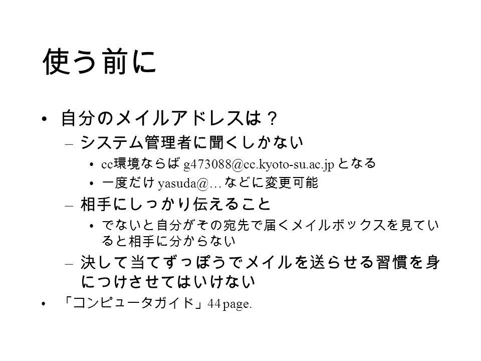 使う前に 自分のメイルアドレスは? – システム管理者に聞くしかない cc 環境ならば g473088@cc.kyoto-su.ac.jp となる 一度だけ yasuda@… などに変更可能 – 相手にしっかり伝えること でないと自分がその宛先で届くメイルボックスを見てい ると相手に分からない – 決して当てずっぽうでメイルを送らせる習慣を身 につけさせてはいけない 「コンピュータガイド」 44 page.