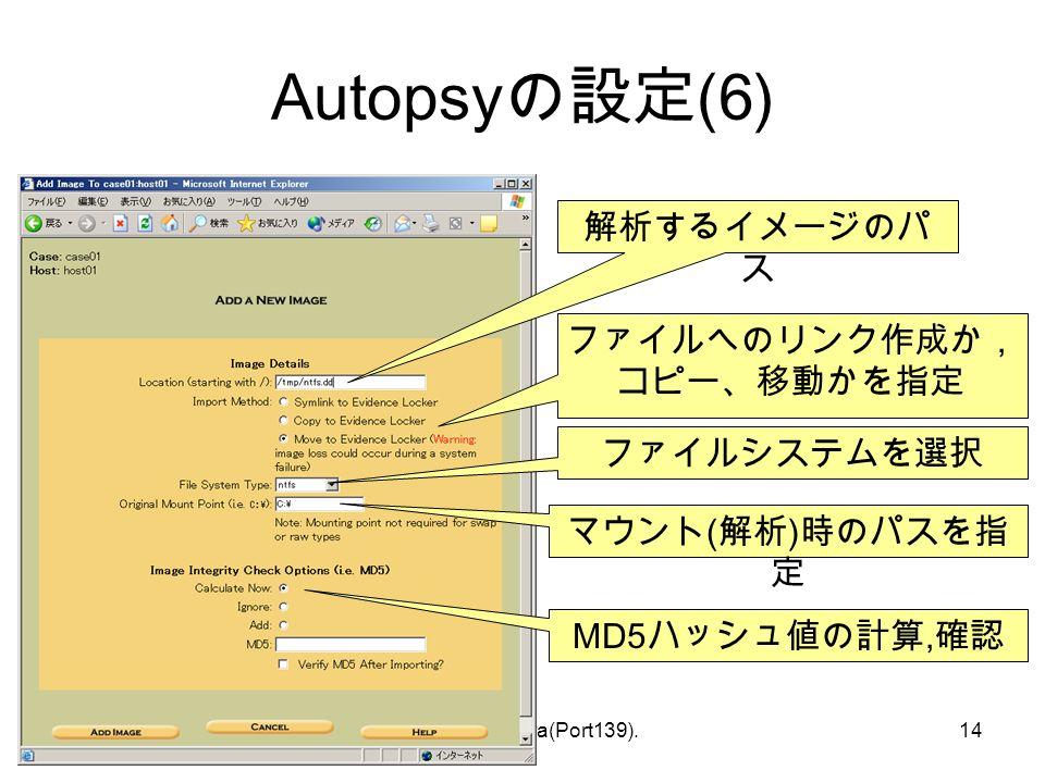 © Hideaki Ihara(Port139).14 Autopsy の設定 (6) 解析するイメージのパ ス ファイルへのリンク作成か, コピー、移動かを指定 ファイルシステムを選択 マウント ( 解析 ) 時のパスを指 定 MD5 ハッシュ値の計算, 確認