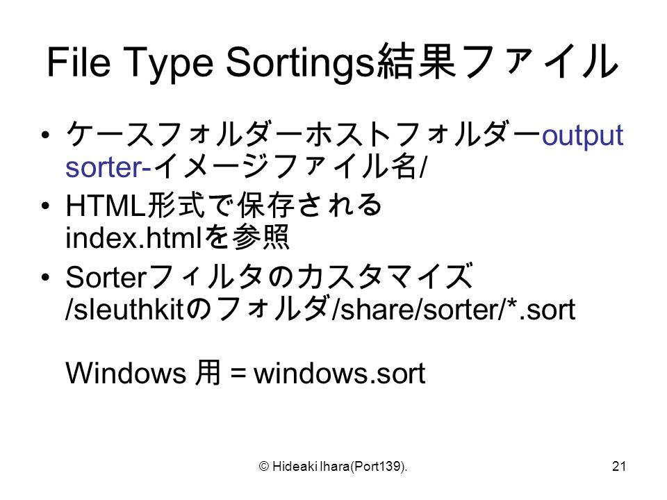 © Hideaki Ihara(Port139).21 File Type Sortings 結果ファイル ケースフォルダーホストフォルダー output sorter- イメージファイル名 / HTML 形式で保存される index.html を参照 Sorter フィルタのカスタマイズ /sleuthkit のフォルダ /share/sorter/*.sort Windows 用= windows.sort