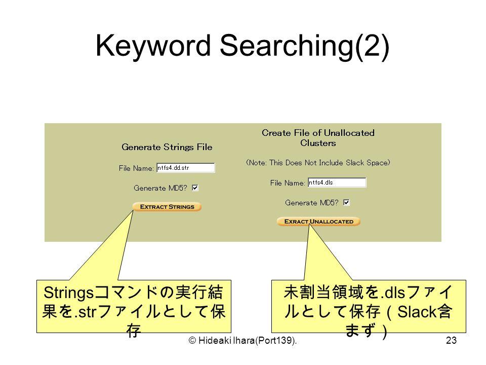 © Hideaki Ihara(Port139).23 Keyword Searching(2) Strings コマンドの実行結 果を.str ファイルとして保 存 未割当領域を.dls ファイ ルとして保存( Slack 含 まず)