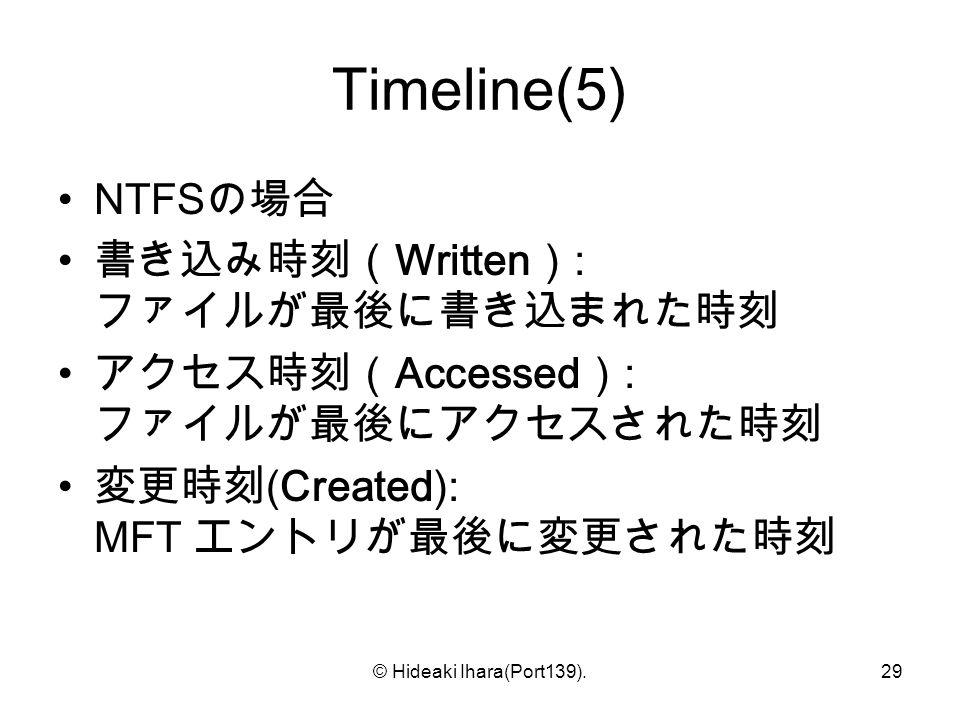 © Hideaki Ihara(Port139).29 Timeline(5) NTFS の場合 書き込み時刻( Written ) : ファイルが最後に書き込まれた時刻 アクセス時刻( Accessed ) : ファイルが最後にアクセスされた時刻 変更時刻 (Created): MFT エントリが最後に変更された時刻