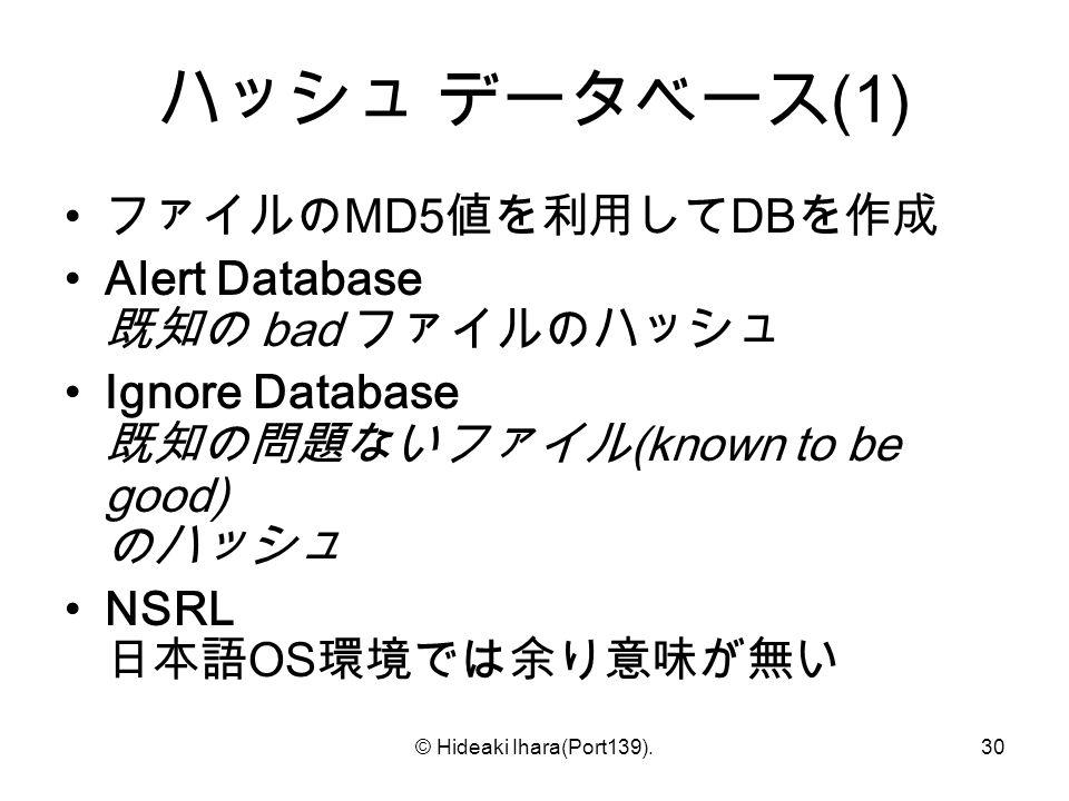© Hideaki Ihara(Port139).30 ハッシュ データベース (1) ファイルの MD5 値を利用して DB を作成 Alert Database 既知の bad ファイルのハッシュ Ignore Database 既知の問題ないファイル (known to be good) のハッシュ NSRL 日本語 OS 環境では余り意味が無い