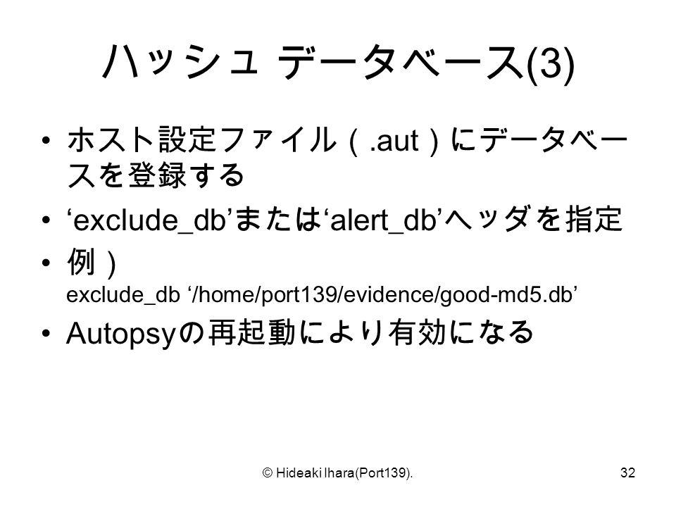 © Hideaki Ihara(Port139).32 ハッシュ データベース (3) ホスト設定ファイル(.aut )にデータベー スを登録する 'exclude_db' または 'alert_db' ヘッダを指定 例) exclude_db '/home/port139/evidence/good-md5.db' Autopsy の再起動により有効になる