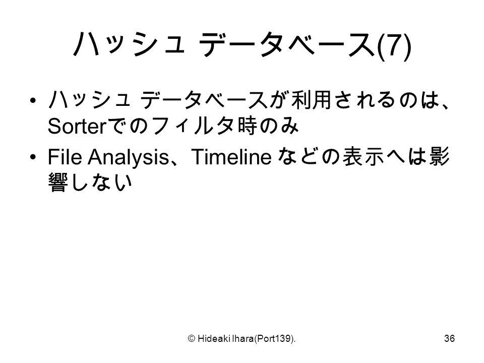 © Hideaki Ihara(Port139).36 ハッシュ データベース (7) ハッシュ データベースが利用されるのは、 Sorter でのフィルタ時のみ File Analysis 、 Timeline などの表示へは影 響しない
