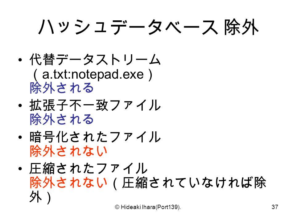 © Hideaki Ihara(Port139).37 ハッシュデータベース 除外 代替データストリーム ( a.txt:notepad.exe ) 除外される 拡張子不一致ファイル 除外される 暗号化されたファイル 除外されない 圧縮されたファイル 除外されない(圧縮されていなければ除 外)