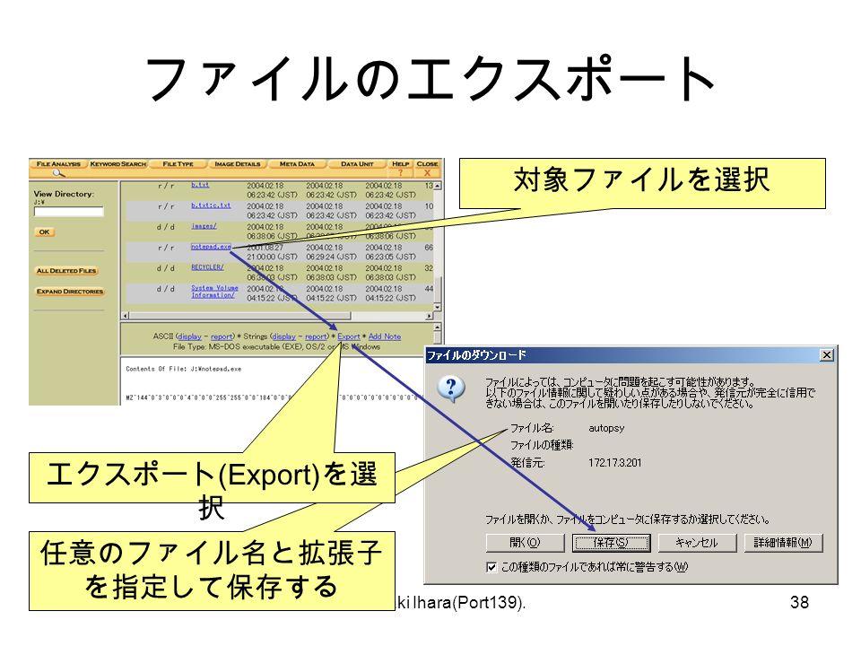 © Hideaki Ihara(Port139).38 ファイルのエクスポート 対象ファイルを選択 任意のファイル名と拡張子 を指定して保存する エクスポート (Export) を選 択