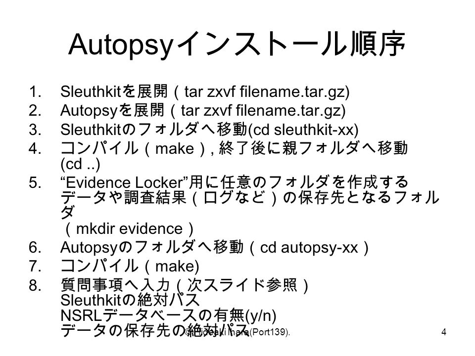 © Hideaki Ihara(Port139).4 Autopsy インストール順序 1.Sleuthkit を展開( tar zxvf filename.tar.gz) 2.Autopsy を展開( tar zxvf filename.tar.gz) 3.Sleuthkit のフォルダへ移動 (cd sleuthkit-xx) 4.