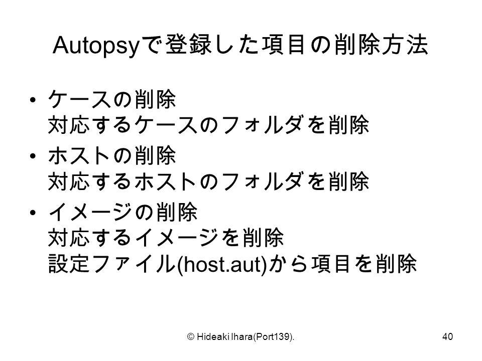 © Hideaki Ihara(Port139).40 Autopsy で登録した項目の削除方法 ケースの削除 対応するケースのフォルダを削除 ホストの削除 対応するホストのフォルダを削除 イメージの削除 対応するイメージを削除 設定ファイル (host.aut) から項目を削除