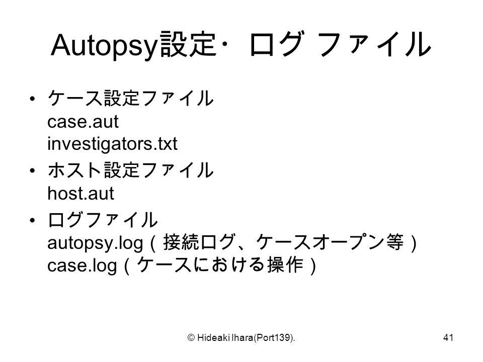 © Hideaki Ihara(Port139).41 Autopsy 設定・ログ ファイル ケース設定ファイル case.aut investigators.txt ホスト設定ファイル host.aut ログファイル autopsy.log (接続ログ、ケースオープン等) case.log (ケースにおける操作)