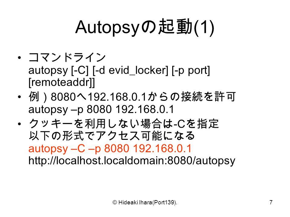 © Hideaki Ihara(Port139).7 Autopsy の起動 (1) コマンドライン autopsy [-C] [-d evid_locker] [-p port] [remoteaddr]] 例) 8080 へ 192.168.0.1 からの接続を許可 autopsy –p 8080 192.168.0.1 クッキーを利用しない場合は -C を指定 以下の形式でアクセス可能になる autopsy –C –p 8080 192.168.0.1 http://localhost.localdomain:8080/autopsy