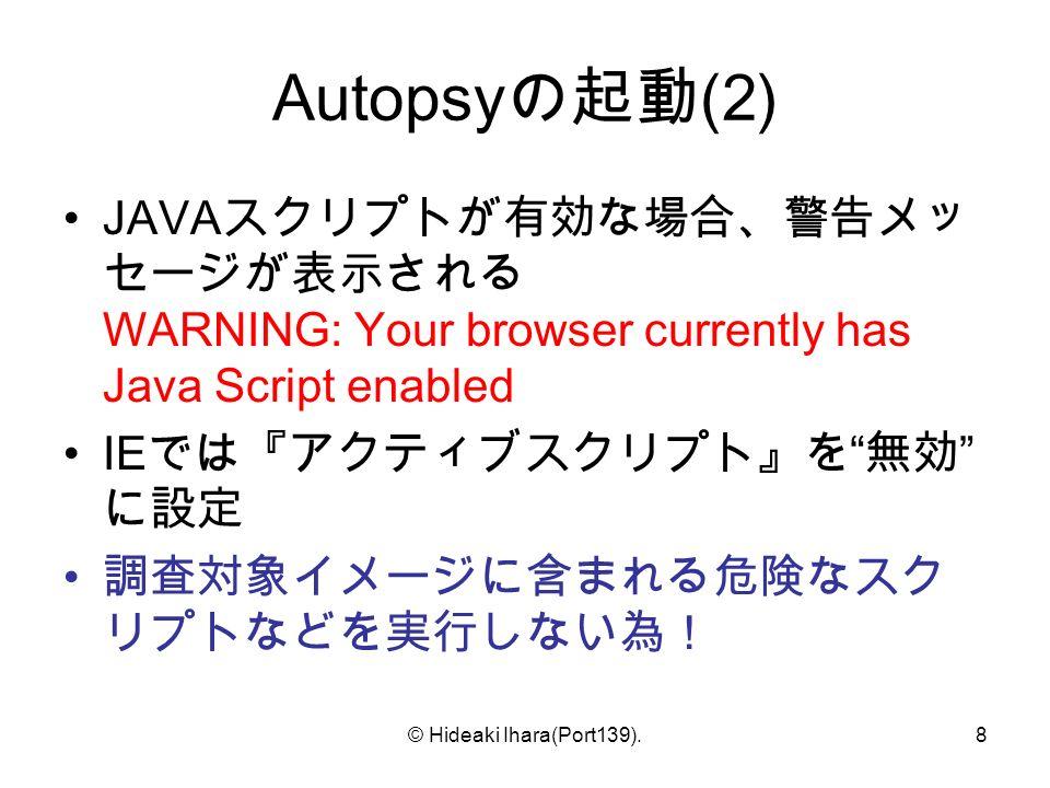 © Hideaki Ihara(Port139).8 Autopsy の起動 (2) JAVA スクリプトが有効な場合、警告メッ セージが表示される WARNING: Your browser currently has Java Script enabled IE では『アクティブスクリプト』を 無効 に設定 調査対象イメージに含まれる危険なスク リプトなどを実行しない為!