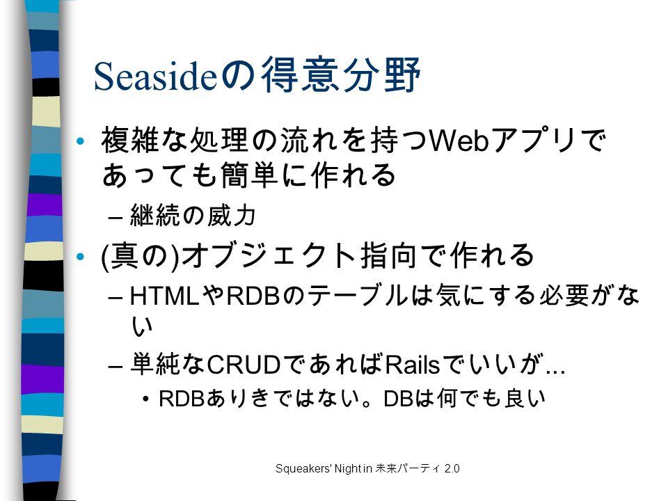 Squeakers Night in 未来パーティ 2.0 Seaside の得意分野 複雑な処理の流れを持つ Web アプリで あっても簡単に作れる – 継続の威力 ( 真の ) オブジェクト指向で作れる –HTML や RDB のテーブルは気にする必要がな い – 単純な CRUD であれば Rails でいいが...
