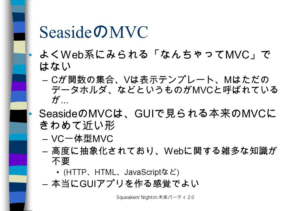Squeakers Night in 未来パーティ 2.0 Seaside の MVC よく Web 系にみられる「なんちゃって MVC 」で はない –C が関数の集合、 V は表示テンプレート、 M はただの データホルダ、などというものが MVC と呼ばれている が...