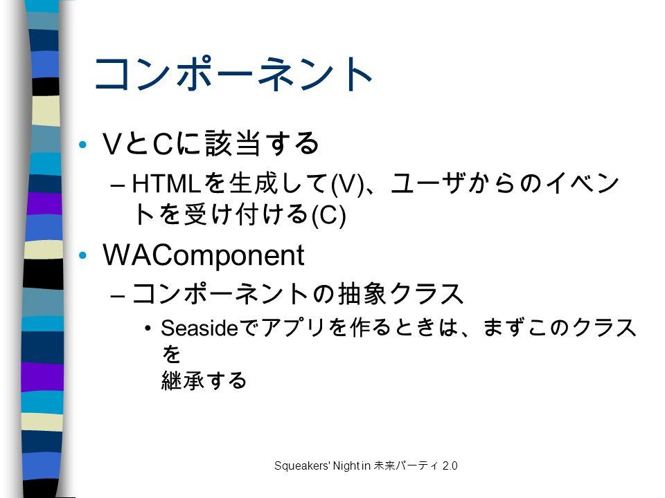 Squeakers Night in 未来パーティ 2.0 コンポーネント V と C に該当する –HTML を生成して (V) 、ユーザからのイベン トを受け付ける (C) WAComponent – コンポーネントの抽象クラス Seaside でアプリを作るときは、まずこのクラス を 継承する