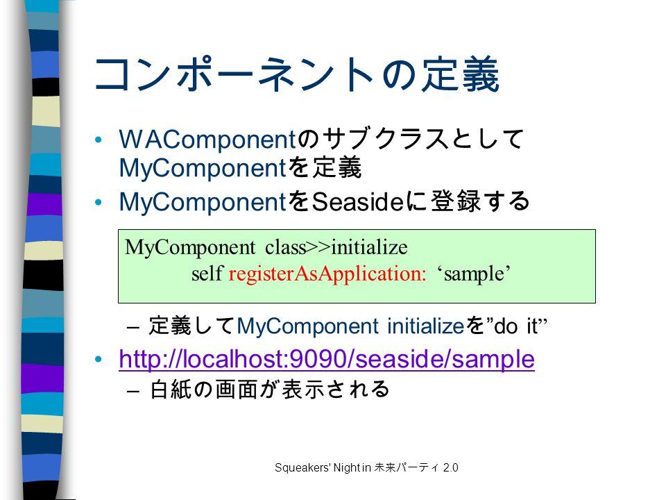 Squeakers Night in 未来パーティ 2.0 コンポーネントの定義 WAComponent のサブクラスとして MyComponent を定義 MyComponent を Seaside に登録する – 定義して MyComponent initialize を do it http://localhost:9090/seaside/sample – 白紙の画面が表示される MyComponent class>>initialize self registerAsApplication: 'sample'