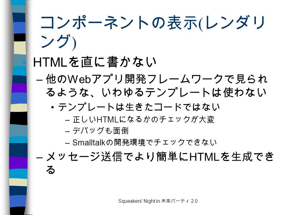 Squeakers Night in 未来パーティ 2.0 コンポーネントの表示 ( レンダリ ング ) HTML を直に書かない – 他の Web アプリ開発フレームワークで見られ るような、いわゆるテンプレートは使わない テンプレートは生きたコードではない – 正しい HTML になるかのチェックが大変 – デバッグも面倒 –Smalltalk の開発環境でチェックできない – メッセージ送信でより簡単に HTML を生成でき る