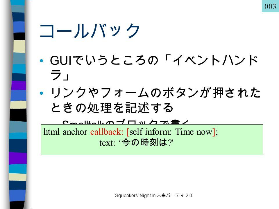 Squeakers Night in 未来パーティ 2.0 コールバック GUI でいうところの「イベントハンド ラ」 リンクやフォームのボタンが押された ときの処理を記述する –Smalltalk のブロックで書く html anchor callback: [self inform: Time now]; text: ' 今の時刻は 003