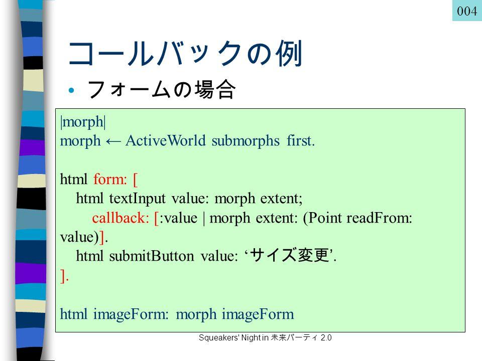 Squeakers Night in 未来パーティ 2.0 コールバックの例 フォームの場合 |morph| morph ← ActiveWorld submorphs first.
