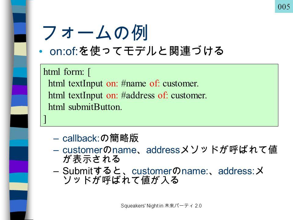 Squeakers Night in 未来パーティ 2.0 フォームの例 on:of: を使ってモデルと関連づける –callback: の簡略版 –customer の name 、 address メソッドが呼ばれて値 が表示される –Submit すると、 customer の name: 、 address: メ ソッドが呼ばれて値が入る html form: [ html textInput on: #name of: customer.