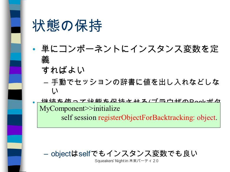 Squeakers Night in 未来パーティ 2.0 状態の保持 単にコンポーネントにインスタンス変数を定 義 すればよい – 手動でセッションの辞書に値を出し入れなどしな い 継続を使って状態を保持させる ( ブラウザの Back ボタ ン対応 ) には、最初に明示的に登録する –object は self でもインスタンス変数でも良い MyComponent>>initialize self session registerObjectForBacktracking: object.