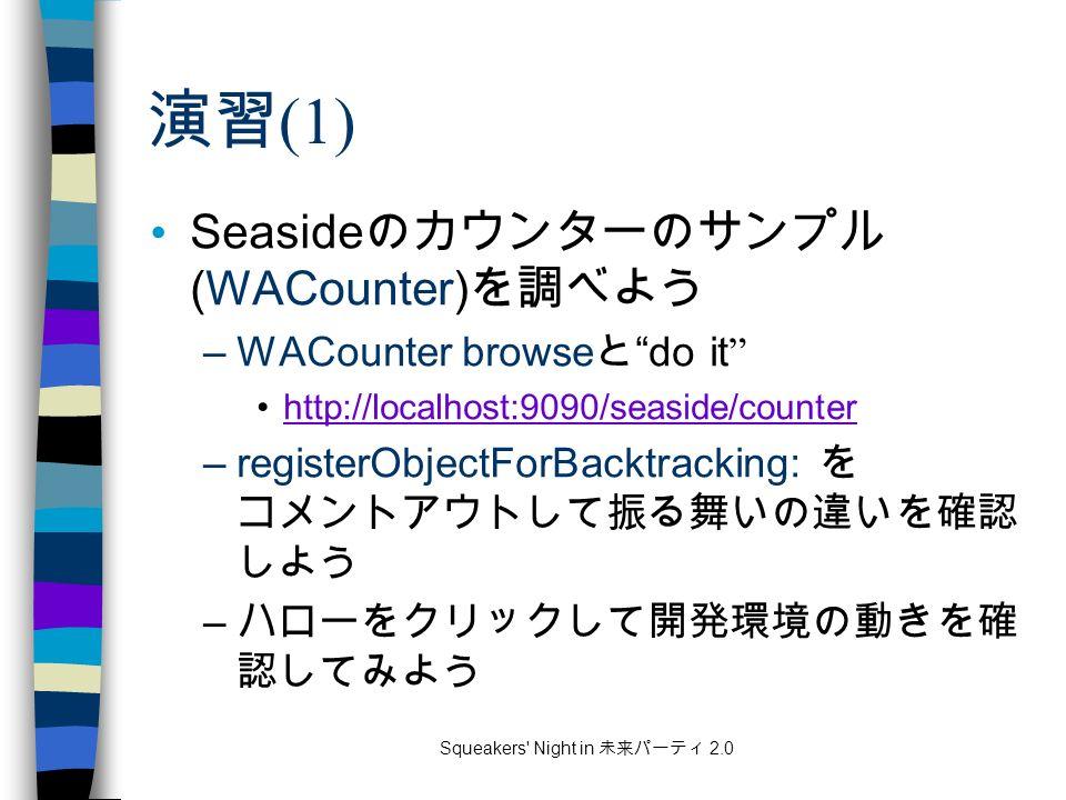 Squeakers Night in 未来パーティ 2.0 演習 (1) Seaside のカウンターのサンプル (WACounter) を調べよう –WACounter browse と do it http://localhost:9090/seaside/counter –registerObjectForBacktracking: を コメントアウトして振る舞いの違いを確認 しよう – ハローをクリックして開発環境の動きを確 認してみよう