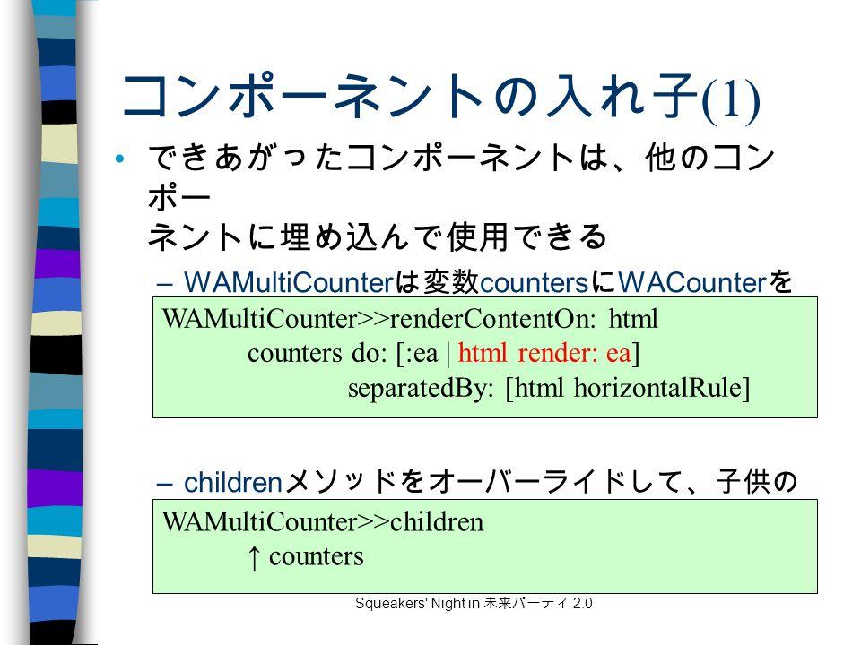 Squeakers Night in 未来パーティ 2.0 コンポーネントの入れ子 (1) できあがったコンポーネントは、他のコン ポー ネントに埋め込んで使用できる –WAMultiCounter は変数 counters に WACounter を 持ち、以下のようにレンダリングできる –children メソッドをオーバーライドして、子供の コンポーネントを返すようにしておく WAMultiCounter>>children ↑ counters WAMultiCounter>>renderContentOn: html counters do: [:ea | html render: ea] separatedBy: [html horizontalRule]