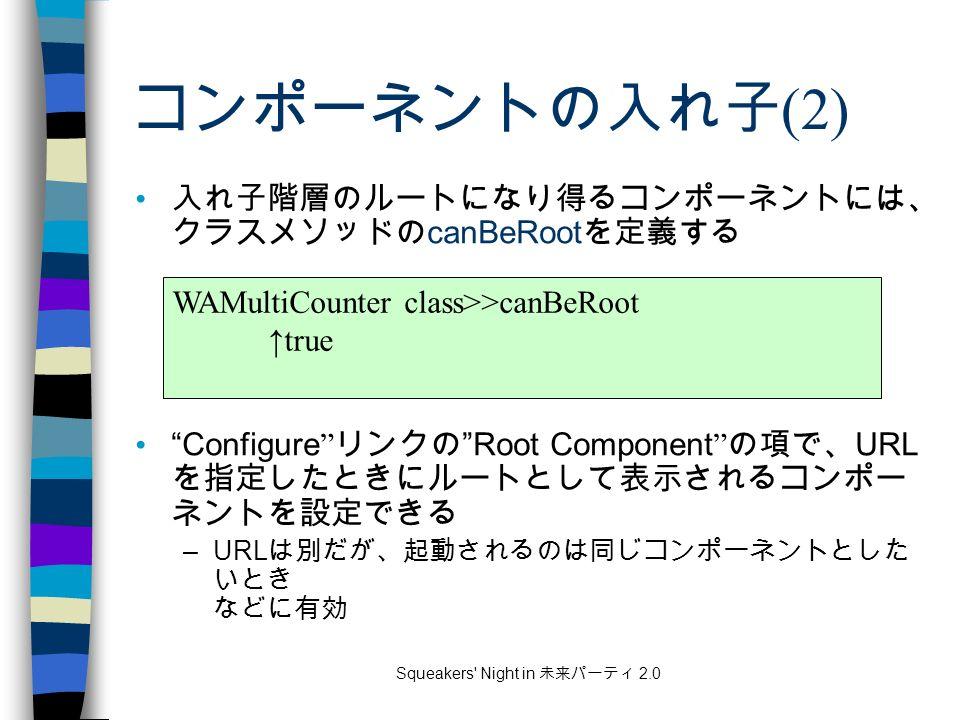 Squeakers Night in 未来パーティ 2.0 コンポーネントの入れ子 (2) 入れ子階層のルートになり得るコンポーネントには、 クラスメソッドの canBeRoot を定義する Configure リンクの Root Component の項で、 URL を指定したときにルートとして表示されるコンポー ネントを設定できる –URL は別だが、起動されるのは同じコンポーネントとした いとき などに有効 WAMultiCounter class>>canBeRoot ↑true