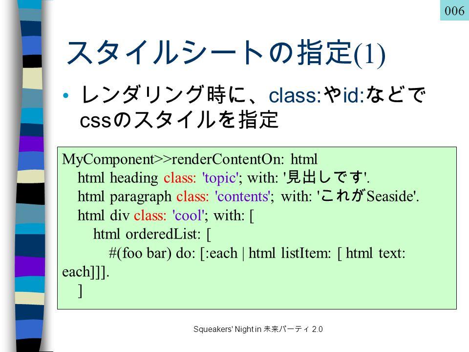 Squeakers Night in 未来パーティ 2.0 スタイルシートの指定 (1) レンダリング時に、 class: や id: などで css のスタイルを指定 MyComponent>>renderContentOn: html html heading class: topic ; with: 見出しです .