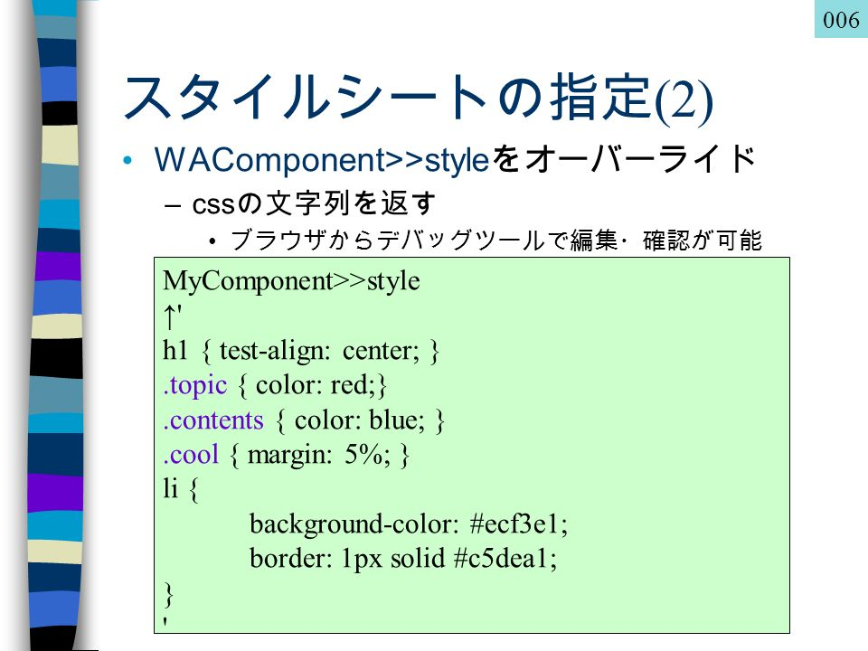 Squeakers Night in 未来パーティ 2.0 スタイルシートの指定 (2) WAComponent>>style をオーバーライド –css の文字列を返す ブラウザからデバッグツールで編集・確認が可能 MyComponent>>style ↑ h1 { test-align: center; }.topic { color: red;}.contents { color: blue; }.cool { margin: 5%; } li { background-color: #ecf3e1; border: 1px solid #c5dea1; } 006