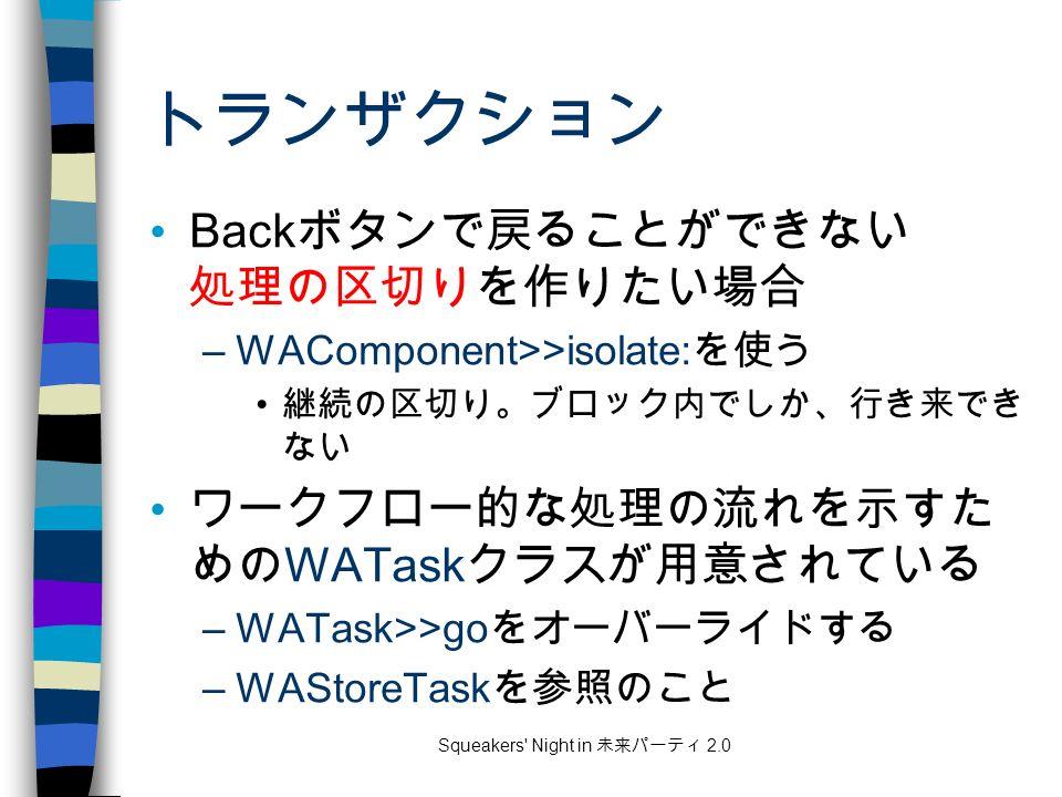 Squeakers Night in 未来パーティ 2.0 トランザクション Back ボタンで戻ることができない 処理の区切りを作りたい場合 –WAComponent>>isolate: を使う 継続の区切り。ブロック内でしか、行き来でき ない ワークフロー的な処理の流れを示すた めの WATask クラスが用意されている –WATask>>go をオーバーライドする –WAStoreTask を参照のこと