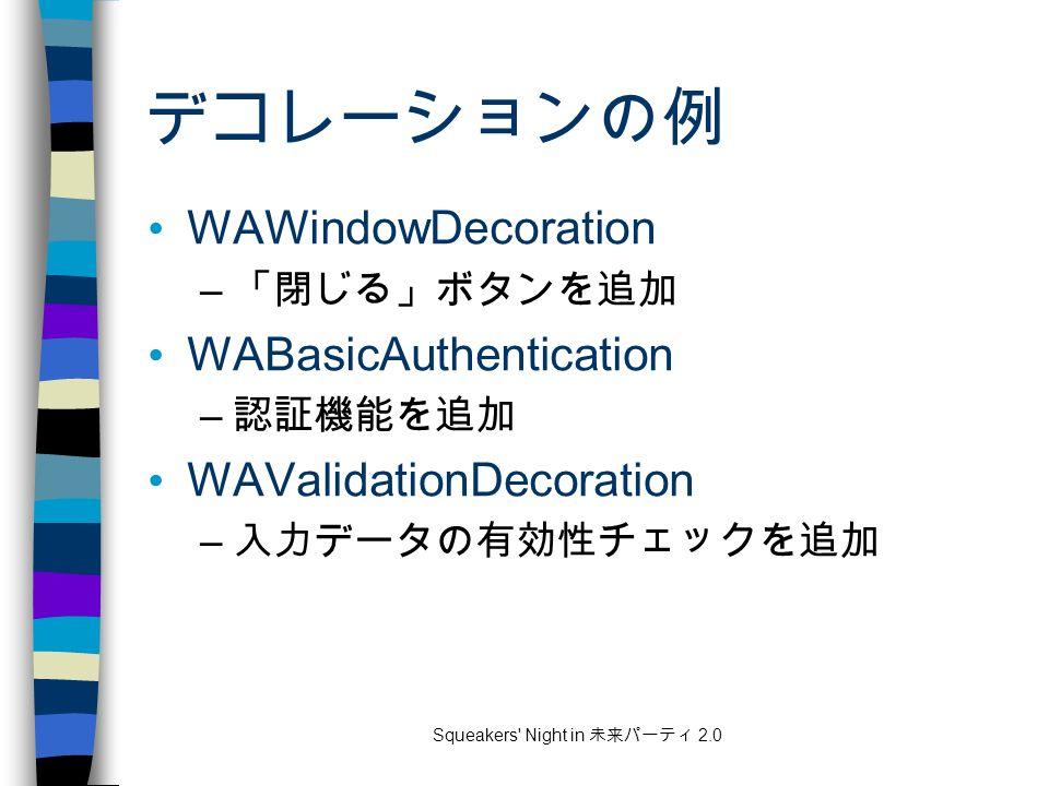 Squeakers Night in 未来パーティ 2.0 デコレーションの例 WAWindowDecoration – 「閉じる」ボタンを追加 WABasicAuthentication – 認証機能を追加 WAValidationDecoration – 入力データの有効性チェックを追加