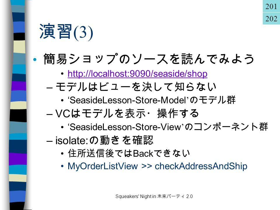 Squeakers Night in 未来パーティ 2.0 演習 (3) 簡易ショップのソースを読んでみよう http://localhost:9090/seaside/shop – モデルはビューを決して知らない ' SeasideLesson-Store-Model ' のモデル群 –VC はモデルを表示・操作する ' SeasideLesson-Store-View ' のコンポーネント群 –isolate: の動きを確認 住所送信後では Back できない MyOrderListView >> checkAddressAndShip 201 202