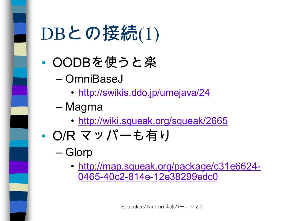 Squeakers Night in 未来パーティ 2.0 DB との接続 (1) OODB を使うと楽 –OmniBaseJ http://swikis.ddo.jp/umejava/24 –Magma http://wiki.squeak.org/squeak/2665 O/R マッパーも有り –Glorp http://map.squeak.org/package/c31e6624- 0465-40c2-814e-12e38299edc0http://map.squeak.org/package/c31e6624- 0465-40c2-814e-12e38299edc0
