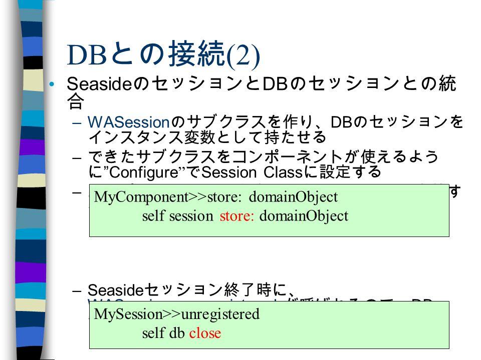 Squeakers Night in 未来パーティ 2.0 DB との接続 (2) Seaside のセッションと DB のセッションとの統 合 –WASession のサブクラスを作り、 DB のセッションを インスタンス変数として持たせる – できたサブクラスをコンポーネントが使えるよう に Configure で Session Class に設定する – コンポーネントに DB 保存や取得のメソッドを定義す る –Seaside セッション終了時に、 WASession>>unregistered が呼ばれるので、 DB セッションもそこで確実に閉じるようにする MyComponent>>store: domainObject self session store: domainObject MySession>>unregistered self db close