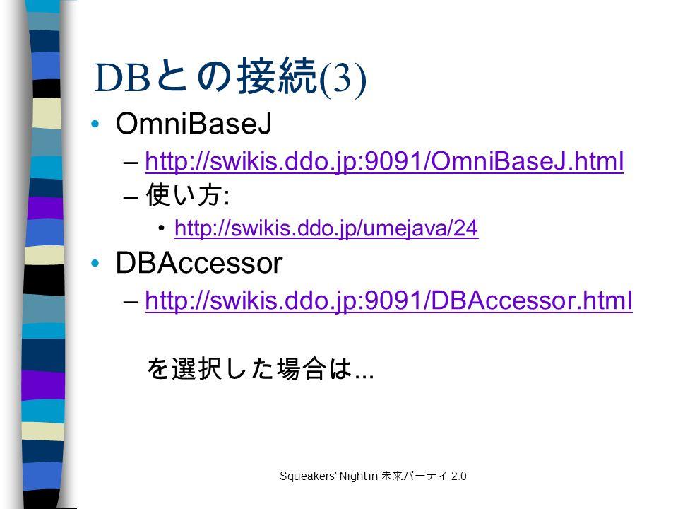 Squeakers Night in 未来パーティ 2.0 DB との接続 (3) OmniBaseJ –http://swikis.ddo.jp:9091/OmniBaseJ.htmlhttp://swikis.ddo.jp:9091/OmniBaseJ.html – 使い方 : http://swikis.ddo.jp/umejava/24 DBAccessor –http://swikis.ddo.jp:9091/DBAccessor.htmlhttp://swikis.ddo.jp:9091/DBAccessor.html を選択した場合は...
