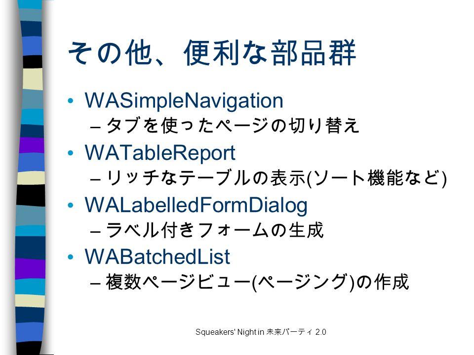 Squeakers Night in 未来パーティ 2.0 その他、便利な部品群 WASimpleNavigation – タブを使ったページの切り替え WATableReport – リッチなテーブルの表示 ( ソート機能など ) WALabelledFormDialog – ラベル付きフォームの生成 WABatchedList – 複数ページビュー ( ページング ) の作成