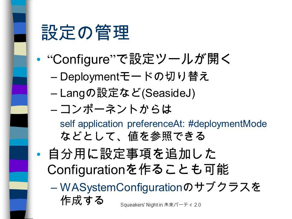 Squeakers Night in 未来パーティ 2.0 設定の管理 Configure で設定ツールが開く –Deployment モードの切り替え –Lang の設定など (SeasideJ) – コンポーネントからは self application preferenceAt: #deploymentMode などとして、値を参照できる 自分用に設定事項を追加した Configuration を作ることも可能 –WASystemConfiguration のサブクラスを 作成する
