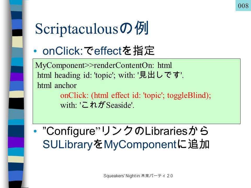 Squeakers Night in 未来パーティ 2.0 Scriptaculous の例 onClick: で effect を指定 Configure リンクの Libraries から SULibrary を MyComponent に追加 MyComponent>>renderContentOn: html html heading id: topic ; with: 見出しです .