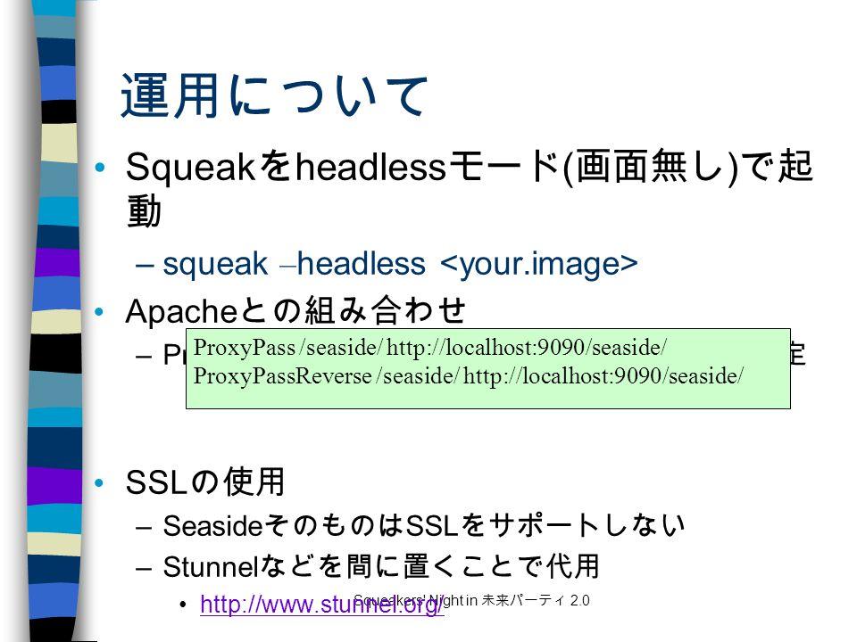 Squeakers Night in 未来パーティ 2.0 運用について Squeak を headless モード ( 画面無し ) で起 動 –squeak – headless Apache との組み合わせ –ProxyPass と ProxyPassReverse を httpd.conf で設定 SSL の使用 –Seaside そのものは SSL をサポートしない –Stunnel などを間に置くことで代用 http://www.stunnel.org/ ProxyPass /seaside/ http://localhost:9090/seaside/ ProxyPassReverse /seaside/ http://localhost:9090/seaside/