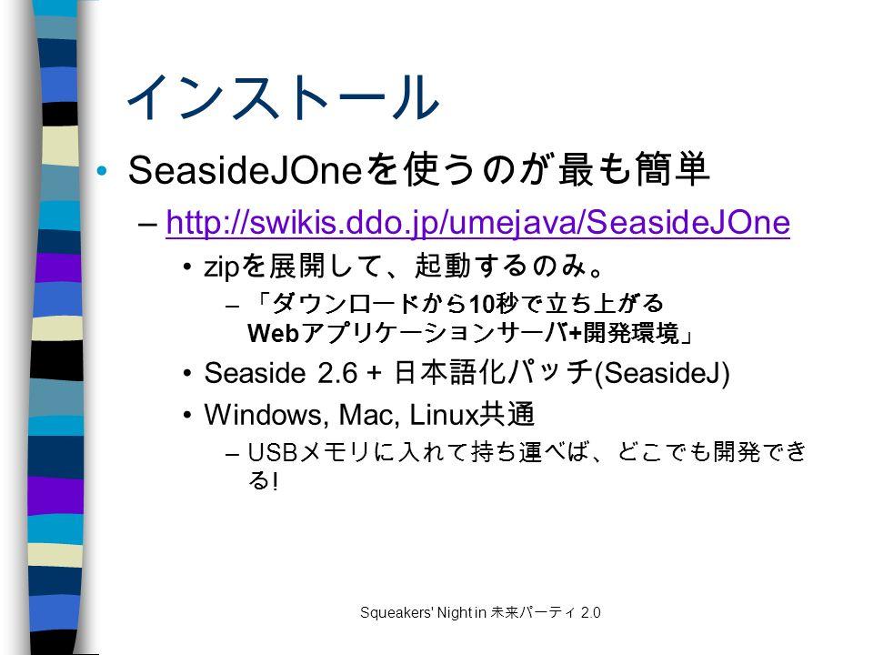 Squeakers Night in 未来パーティ 2.0 インストール SeasideJOne を使うのが最も簡単 –http://swikis.ddo.jp/umejava/SeasideJOnehttp://swikis.ddo.jp/umejava/SeasideJOne zip を展開して、起動するのみ。 – 「ダウンロードから 10 秒で立ち上がる Web アプリケーションサーバ + 開発環境」 Seaside 2.6 + 日本語化パッチ (SeasideJ) Windows, Mac, Linux 共通 –USB メモリに入れて持ち運べば、どこでも開発でき る !