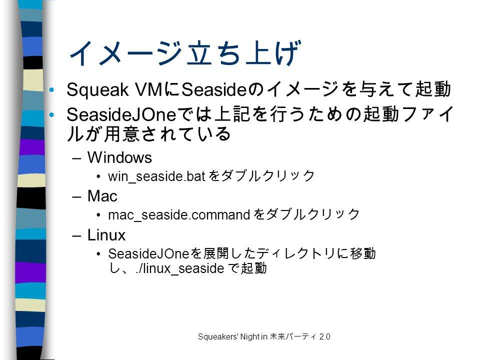 Squeakers Night in 未来パーティ 2.0 イメージ立ち上げ Squeak VM に Seaside のイメージを与えて起動 SeasideJOne では上記を行うための起動ファイ ルが用意されている –Windows win_seaside.bat をダブルクリック –Mac mac_seaside.command をダブルクリック –Linux SeasideJOne を展開したディレクトリに移動 し、./linux_seaside で起動