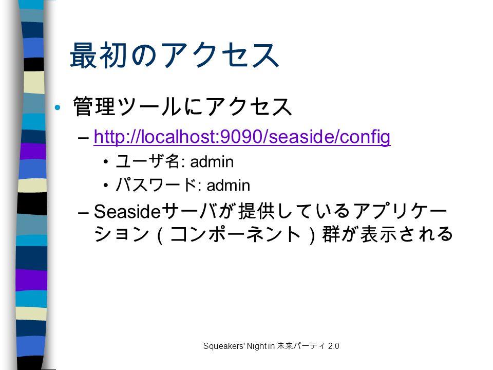 Squeakers Night in 未来パーティ 2.0 最初のアクセス 管理ツールにアクセス –http://localhost:9090/seaside/confighttp://localhost:9090/seaside/config ユーザ名 : admin パスワード : admin –Seaside サーバが提供しているアプリケー ション(コンポーネント)群が表示される