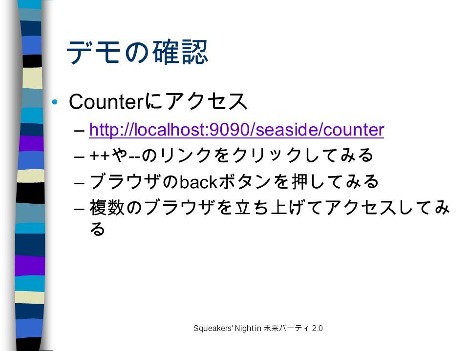 Squeakers Night in 未来パーティ 2.0 デモの確認 Counter にアクセス –http://localhost:9090/seaside/counterhttp://localhost:9090/seaside/counter –++ や -- のリンクをクリックしてみる – ブラウザの back ボタンを押してみる – 複数のブラウザを立ち上げてアクセスしてみ る