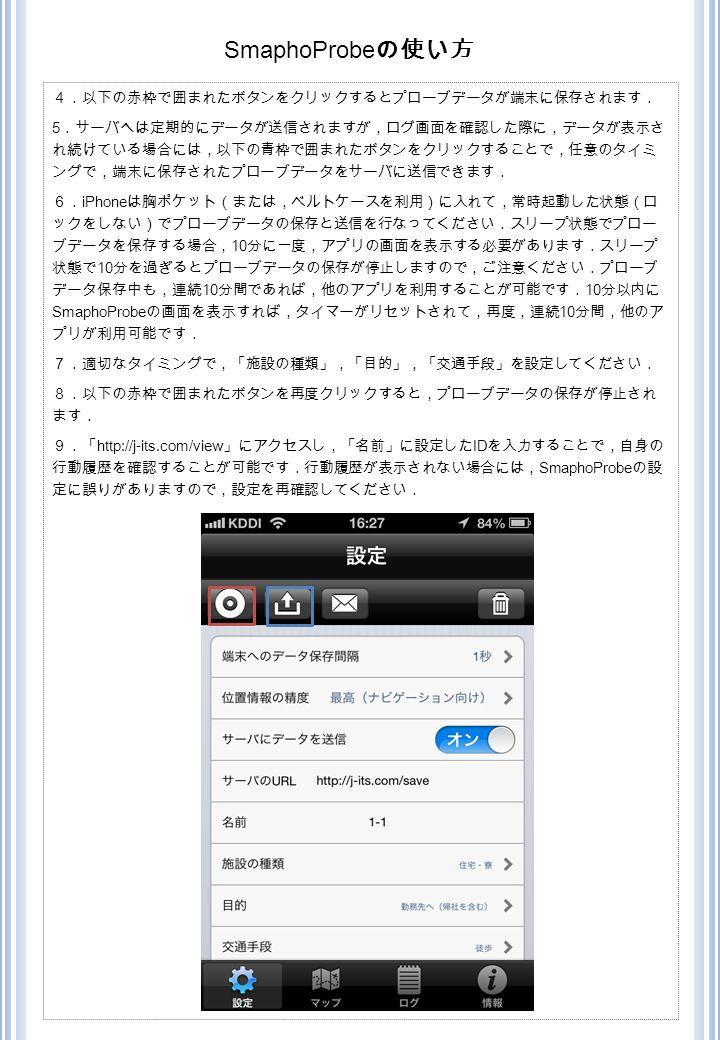 4.以下の赤枠で囲まれたボタンをクリックするとプローブデータが端末に保存されます. 5 .サーバへは定期的にデータが送信されますが,ログ画面を確認した際に,データが表示さ れ続けている場合には,以下の青枠で囲まれたボタンをクリックすることで,任意のタイミ ングで,端末に保存されたプローブデータをサーバに送信できます. 6. iPhone は胸ポケット(または,ベルトケースを利用)に入れて,常時起動した状態(ロ ックをしない)でプローブデータの保存と送信を行なってください.スリープ状態でプロー ブデータを保存する場合, 10 分に一度,アプリの画面を表示する必要があります.スリープ 状態で 10 分を過ぎるとプローブデータの保存が停止しますので,ご注意ください.プローブ データ保存中も,連続 10 分間であれば,他のアプリを利用することが可能です. 10 分以内に SmaphoProbe の画面を表示すれば,タイマーがリセットされて,再度,連続 10 分間,他のア プリが利用可能です. 7.適切なタイミングで,「施設の種類」,「目的」,「交通手段」を設定してください. 8.以下の赤枠で囲まれたボタンを再度クリックすると,プローブデータの保存が停止され ます. 9.「 http://j-its.com/view 」にアクセスし,「名前」に設定した ID を入力することで,自身の 行動履歴を確認することが可能です.行動履歴が表示されない場合には, SmaphoProbe の設 定に誤りがありますので,設定を再確認してください. SmaphoProbe の使い方