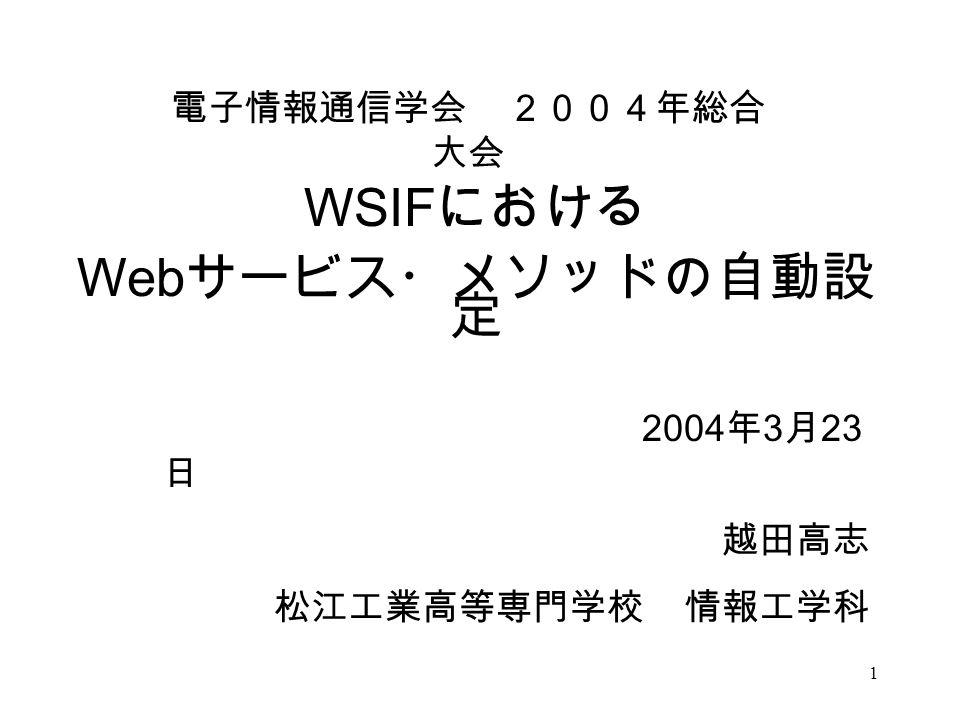 1 WSIF における Web サービス・メソッドの自動設 定 2004 年 3 月 23 日 越田高志 松江工業高等専門学校 情報工学科 電子情報通信学会 2004年総合 大会