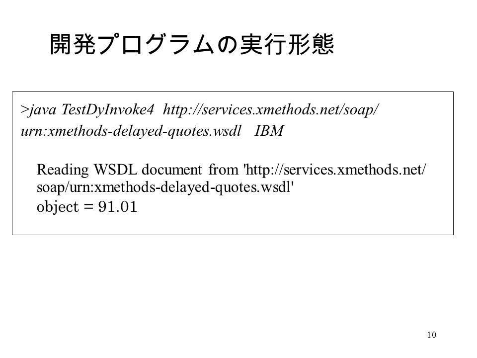 10 >java TestDyInvoke4 http://services.xmethods.net/soap/ urn:xmethods-delayed-quotes.wsdl IBM Reading WSDL document from http://services.xmethods.net/ soap/urn:xmethods-delayed-quotes.wsdl object = 91.01 開発プログラムの実行形態