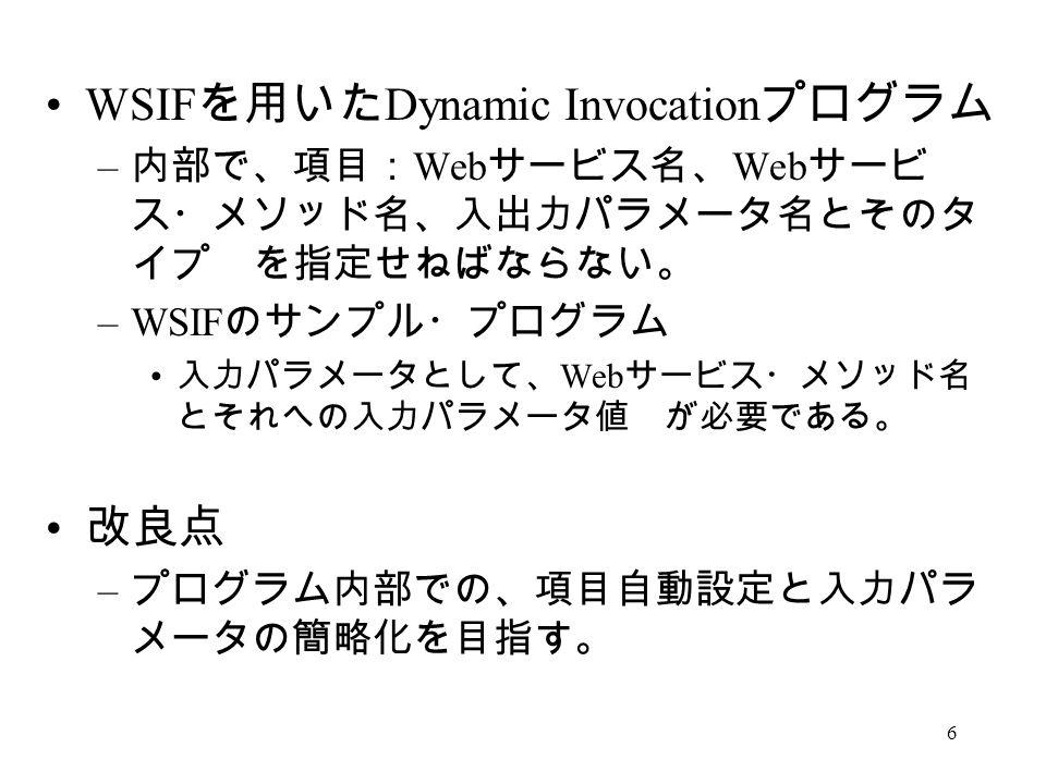 6 WSIF を用いた Dynamic Invocation プログラム – 内部で、項目: Web サービス名、 Web サービ ス・メソッド名、入出力パラメータ名とそのタ イプ を指定せねばならない。 –WSIF のサンプル・プログラム 入力パラメータとして、 Web サービス・メソッド名 とそれへの入力パラメータ値 が必要である。 改良点 – プログラム内部での、項目自動設定と入力パラ メータの簡略化を目指す。
