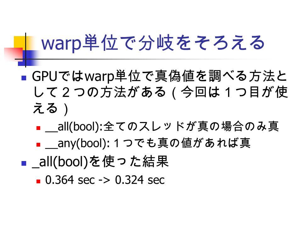 warp 単位で分岐をそろえる GPU では warp 単位で真偽値を調べる方法と して2つの方法がある(今回は1つ目が使 える) __all(bool): 全てのスレッドが真の場合のみ真 __any(bool): 1つでも真の値があれば真 _all(bool) を使った結果 0.364 sec -> 0.324 sec