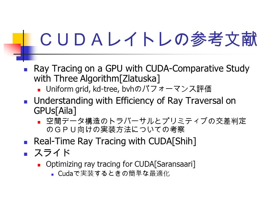 CUDAレイトレの参考文献 Ray Tracing on a GPU with CUDA-Comparative Study with Three Algorithm[Zlatuska] Uniform grid, kd-tree, bvh のパフォーマンス評価 Understanding with Efficiency of Ray Traversal on GPUs[Aila] 空間データ構造のトラバーサルとプリミティブの交差判定 のGPU向けの実装方法についての考察 Real-Time Ray Tracing with CUDA[Shih] スライド Optimizing ray tracing for CUDA[Saransaari] Cuda で実装するときの簡単な最適化