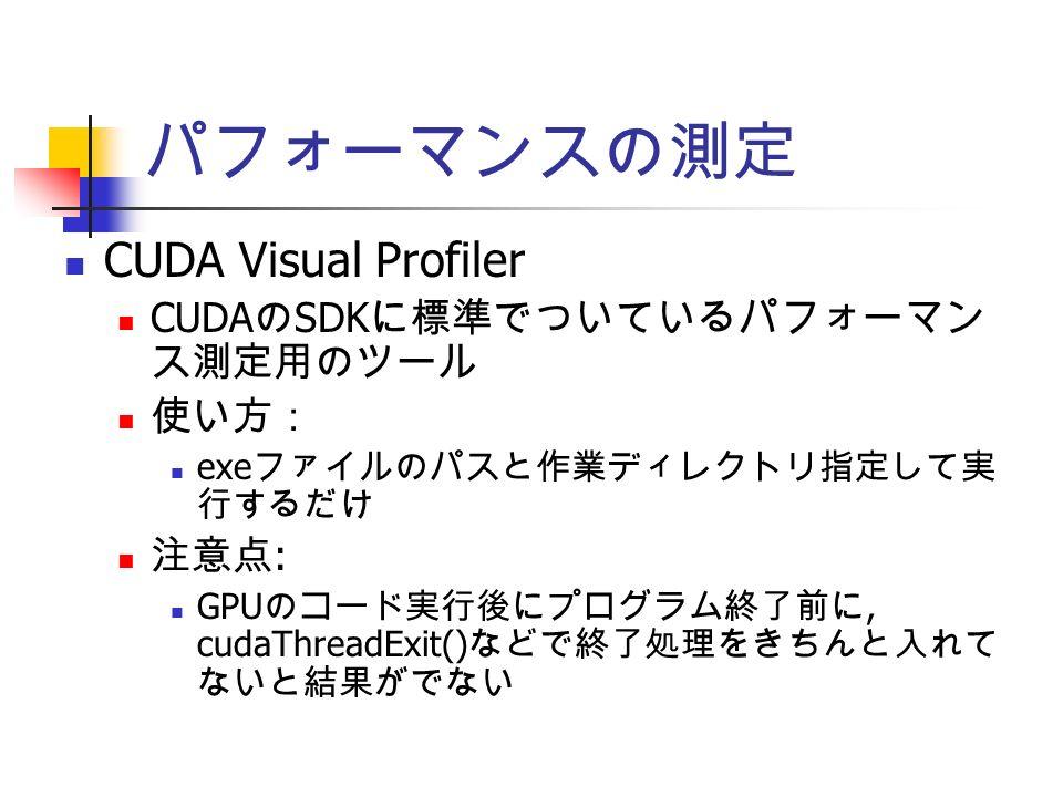 パフォーマンスの測定 CUDA Visual Profiler CUDA の SDK に標準でついているパフォーマン ス測定用のツール 使い方: exe ファイルのパスと作業ディレクトリ指定して実 行するだけ 注意点 : GPU のコード実行後にプログラム終了前に, cudaThreadExit() などで終了処理をきちんと入れて ないと結果がでない